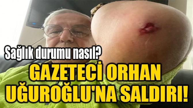 GAZETECİ ORHAN  UĞUROĞLU'NA SALDIRI!