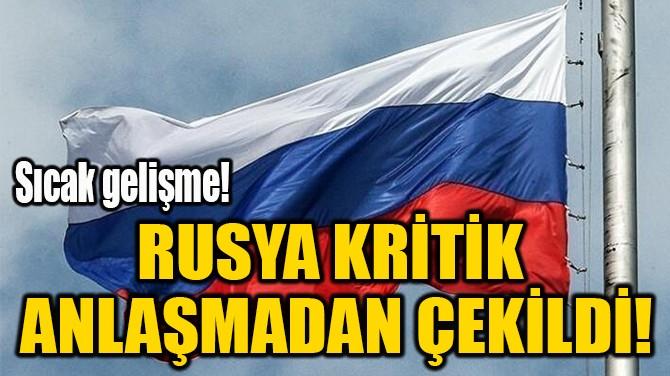 RUSYA KRİTİK  ANLAŞMADAN ÇEKİLDİ!
