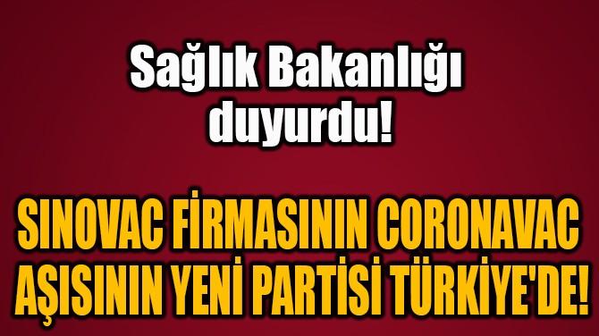 SINOVAC FİRMASININ CORONAVAC  AŞISININ YENİ PARTİSİ TÜRKİYE'DE!