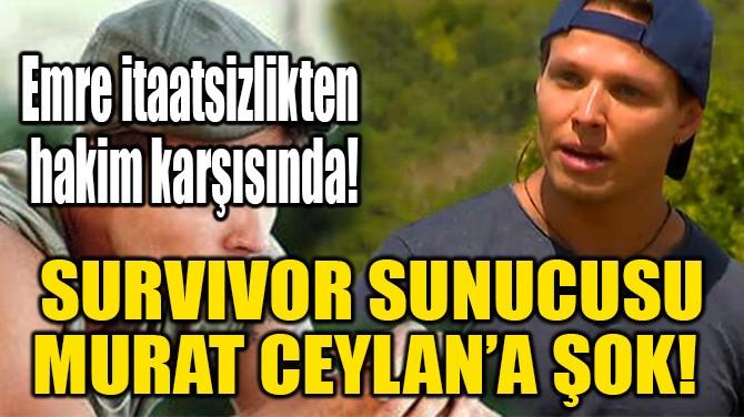 SURVIVOR SUNUCUSU MURAT CEYLAN HAKİM KARŞISINDA!
