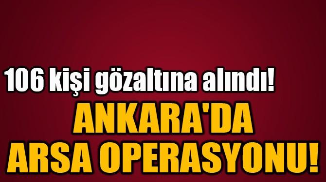 ANKARA'DA  ARSA OPERASYONU!