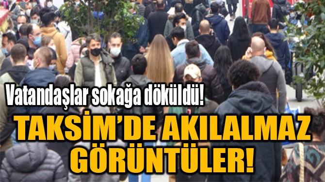 TAKSİM'DE AKILALMAZ  GÖRÜNTÜLER!