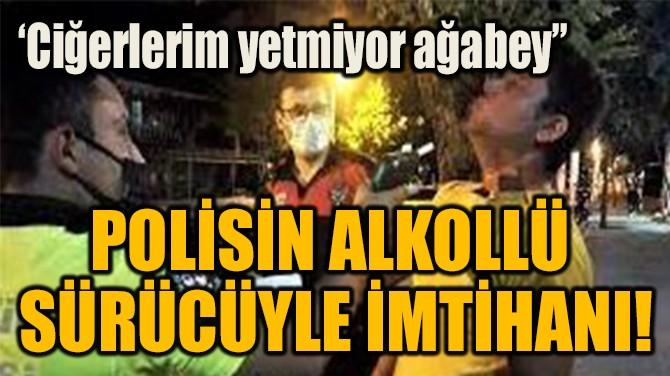 POLİSİN ALKOLLÜ  SÜRÜCÜYLE İMTİHANI!