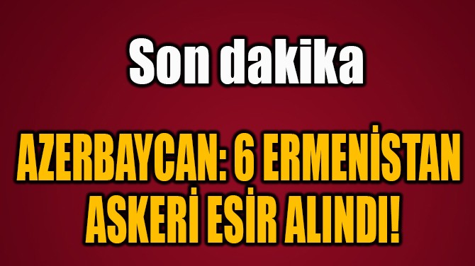 AZERBAYCAN: 6 ERMENİSTAN  ASKERİ ESİR ALINDI!