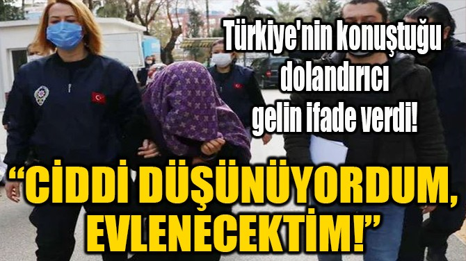 """""""CİDDİ DÜŞÜNÜYORDUM,  EVLENECEKTİM!"""""""
