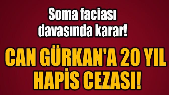 CAN GÜRKAN'A 20 YIL  HAPİS CEZASI!