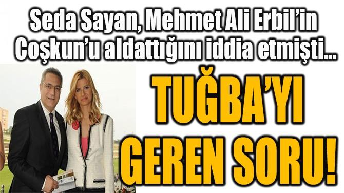 TUĞBA COŞKUN'U GEREN SORU!