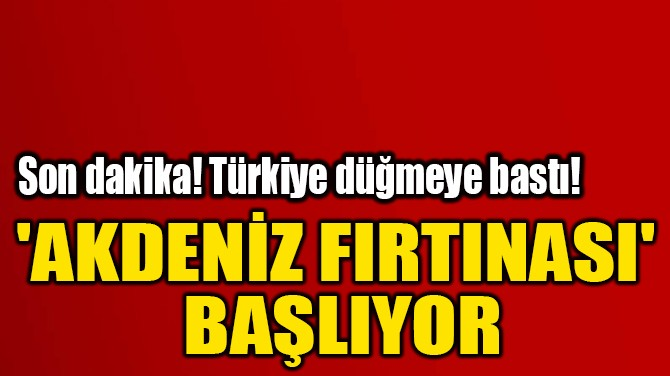 'AKDENİZ FIRTINASI'  BAŞLIYOR