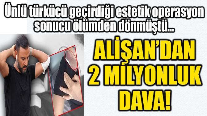 ALİŞAN'DAN 2 MİLYONLUK DAVA!