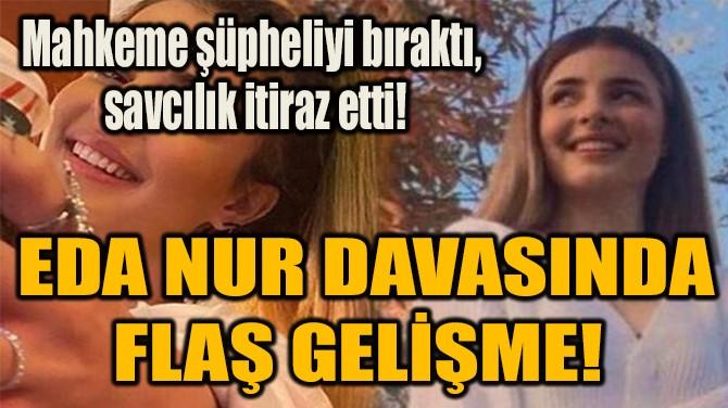 EDA NUR DAVASINDA FLAŞ GELİŞME!