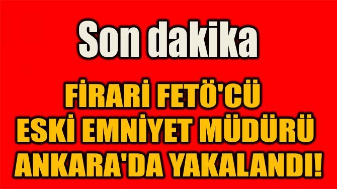FİRARİ FETÖ'CÜ  ESKİ EMNİYET MÜDÜRÜ  ANKARA'DA YAKALANDI!