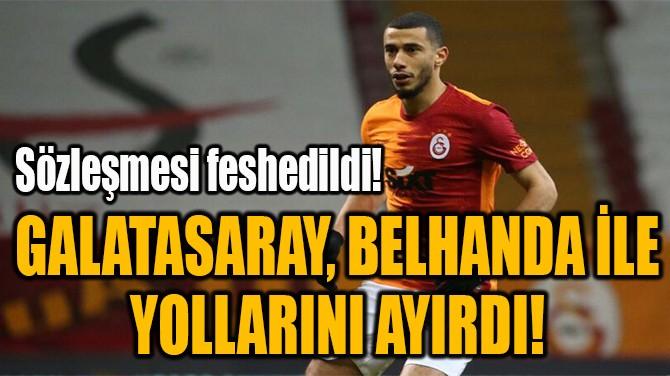 GALATASARAY, BELHANDA İLE  YOLLARINI AYIRDI!