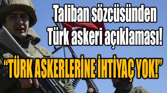 TALİBAN SÖZCÜSÜNDEN TÜRK ASKERİ AÇIKLAMASI!