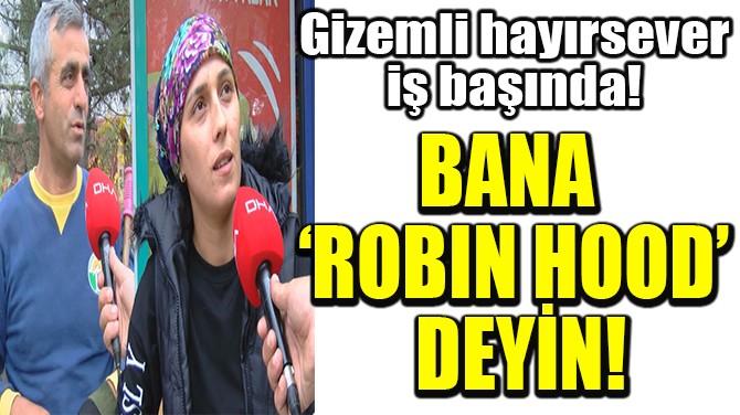 BANA  'ROBIN HOOD'  DEYİN!