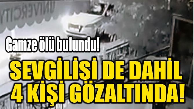 SEVGİLİSİ DE DAHİL  4 KİŞİ GÖZALTINDA!