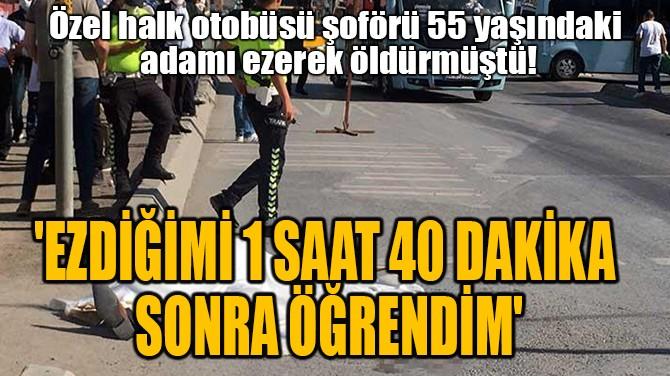 'EZDİĞİMİ 1 SAAT 40 DAKİKA  SONRA ÖĞRENDİM'