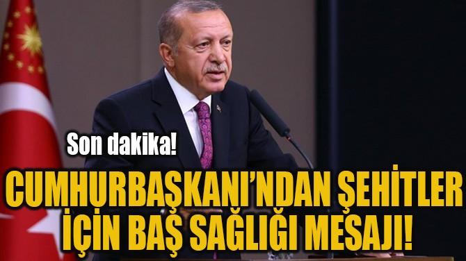 CUMHURBAŞKANI'NDAN ŞEHİTLER  İÇİN BAŞ SAĞLIĞI MESAJI!