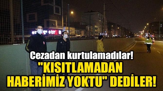 """""""KISITLAMADAN HABERİMİZ YOKTU"""" DEDİLER!"""