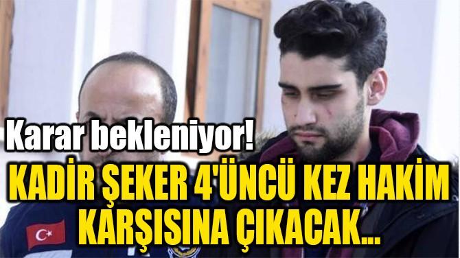 KADİR ŞEKER 4'ÜNCÜ KEZ HAKİM  KARŞISINA ÇIKACAK...