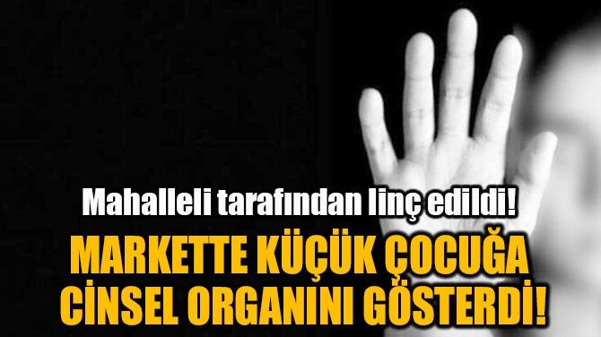 MARKETTE KÜÇÜK ÇOCUĞA  CİNSEL ORGANINI GÖSTERDİ!