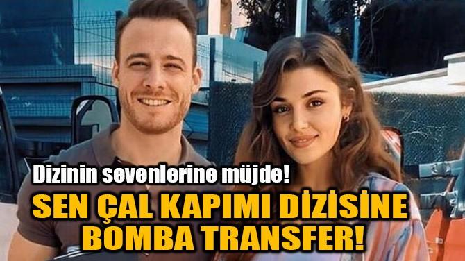 SEN ÇAL KAPIMI DİZİSİNE  BOMBA TRANSFER!