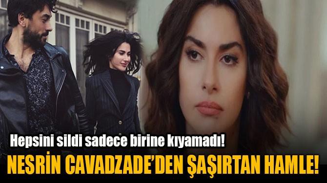 NESRİN CAVADAZADE'DEN ŞAŞIRTAN HAMLE!