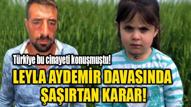 LEYLA AYDEMİR DAVASINDA  ŞAŞIRTAN KARAR!