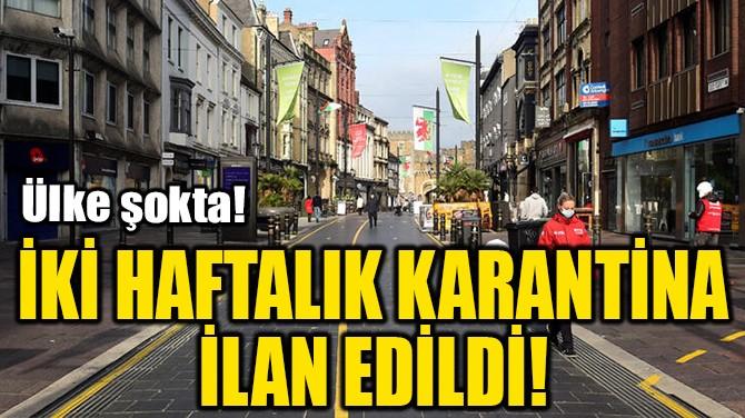 İKİ HAFTALIK KARANTİNA İLAN EDİLDİ!