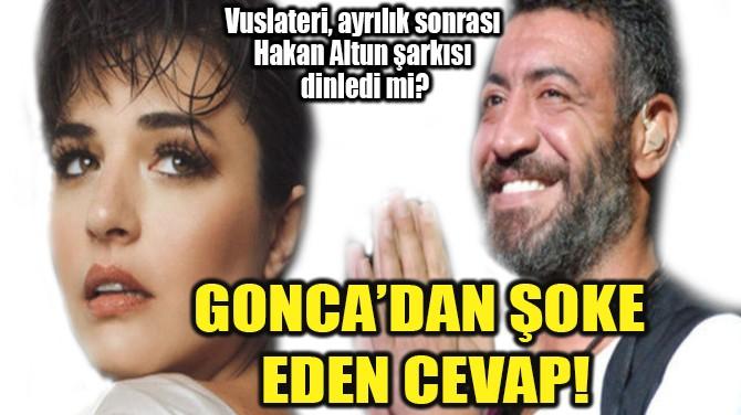 GONCA'DAN ŞOKE HAKAN ALTUN  CEVABI!