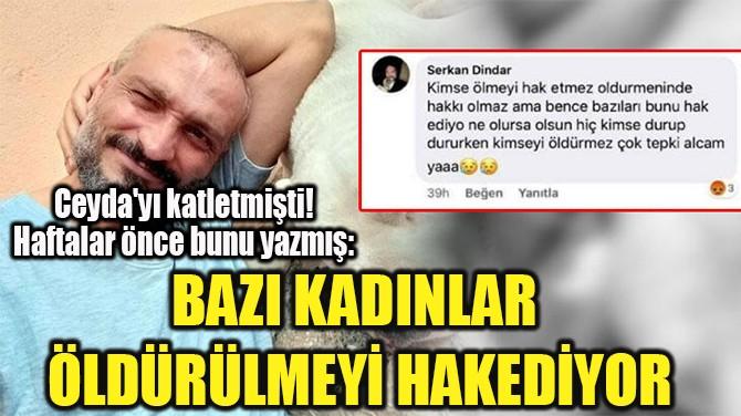 """""""BAZI KADINLAR  ÖLDÜRÜLMEYİ HAKEDİYOR"""""""