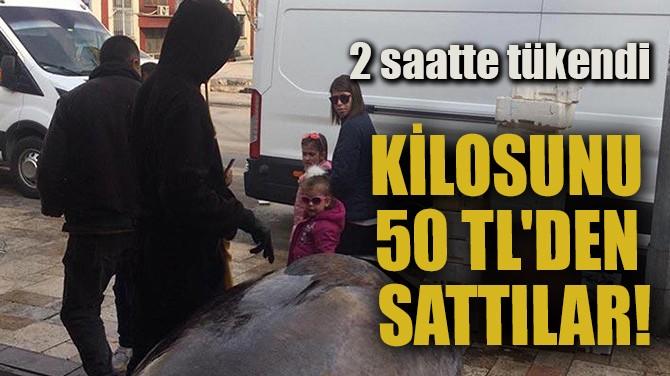 KİLOSUNU 50 TL'DEN SATTILAR!