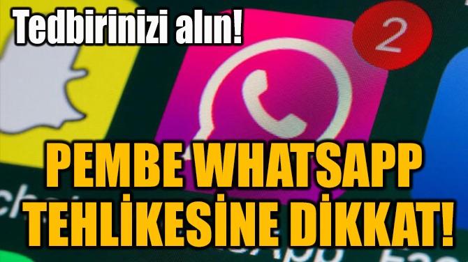 PEMBE WHATSAPP  TEHLİKESİNE DİKKAT!