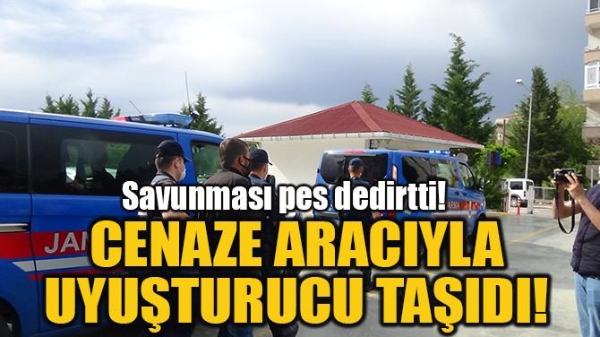 CENAZE ARACIYLA  UYUŞTURUCU TAŞIDI!