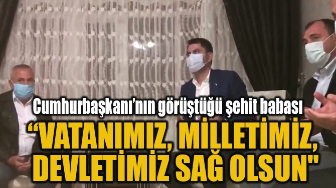 """""""VATANIMIZ, MİLLETİMİZ, DEVLETİMİZ SAĞ OLSUN"""""""