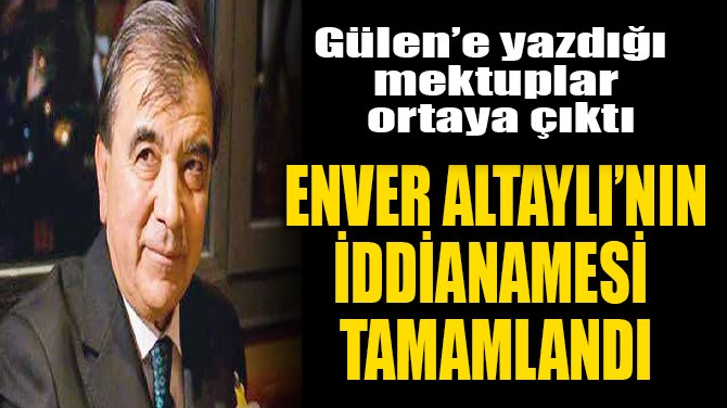 ENVER ALTAYLI'NIN İDDİANAMESİ TAMAMLANDI