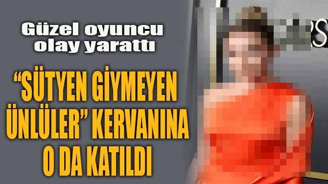 """""""SÜTYEN GİYMEYEN ÜNLÜLER"""" KERVANINA O DA KATILDI"""