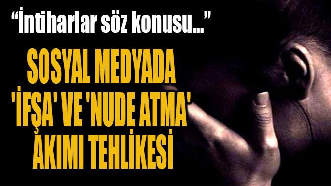 SOSYAL MEDYADA 'İF ŞA' VE  'NUDE ATMA' AKIMI TEHLİKESİ