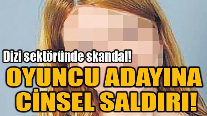 OYUNCU ADAYINA  CİNSEL SALDIRI!