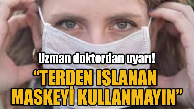 """TERDEN ISLANAN  MASKEYİ KULLANMAYIN"""