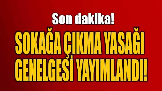 SOKAĞA ÇIKMA YASAĞI  GENELGESİ YAYIMLANDI...