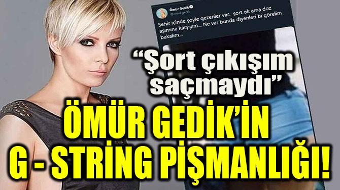 ÖMÜR GEDİK'İN G- STRİNG PİŞMANLIĞI!