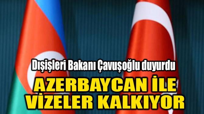 AZERBAYCAN İLE VİZELER KALKIYOR