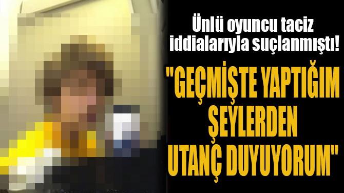 """""""GEÇMİŞTE YAPTIĞIM  ŞEYLERDEN  UTANÇ DUYUYORUM"""""""