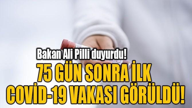 75 GÜN SONRA İLK  COVİD-19 VAKASI GÖRÜLDÜ!
