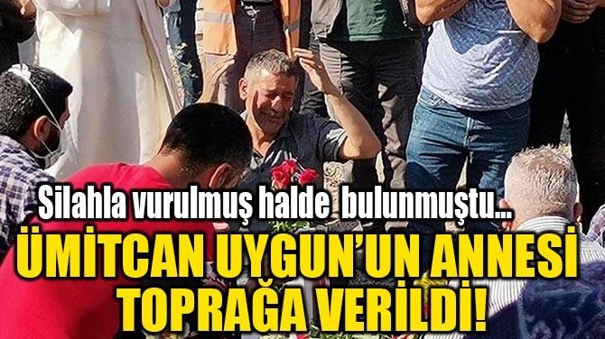 ÜMİTCAN UYGUN'UN ANNESİ  TOPRAĞA VERİLDİ!