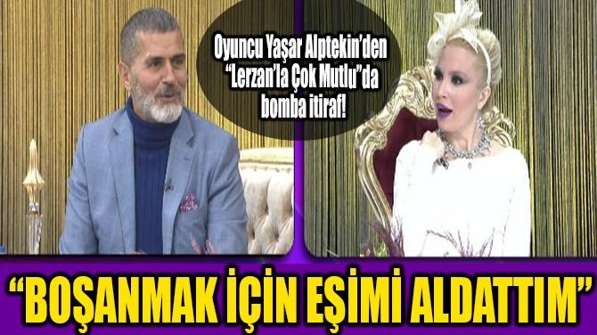 """""""BOŞANMAK İÇİN EŞİMİ ALDATTIM"""""""