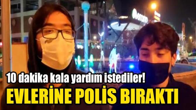 EVLERİNE POLİS BIRAKTI