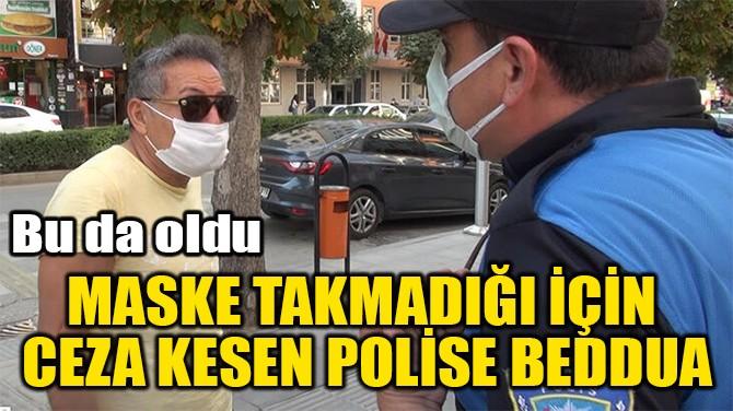MASKE TAKMADIĞI İÇİN  CEZA KESEN POLİSE BEDDUA