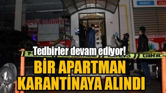 BİR APARTMAN KARANTİNAYA ALINDI!