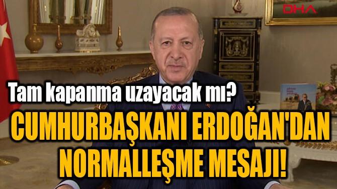 CUMHURBAŞKANI ERDOĞAN'DAN  NORMALLEŞME MESAJI!